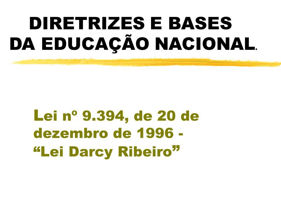 L ei nº 9.394, de 20 de dezembro de 1996 - Lei Darcy Ribeiro DIRETRIZES E BASES DA EDUCAÇÃO NACIONAL.