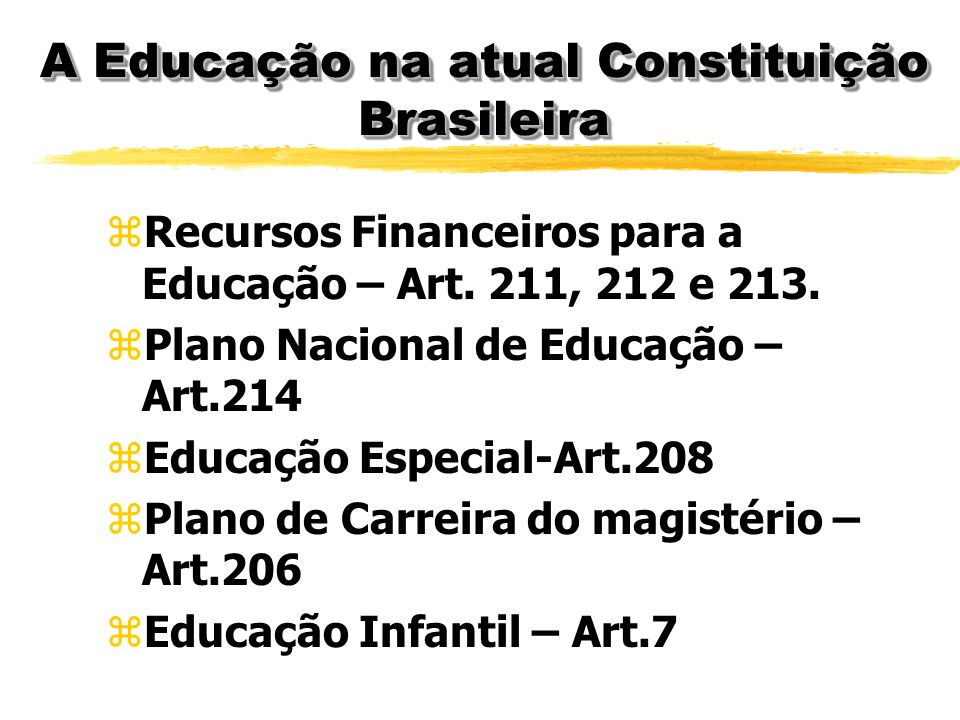 A Educação na atual Constituição Brasileira zObjetivos da Educação- Art. 205 zPrincípios Básicos do Ensino- Art.206 zGestão democrática do Ensino – Ar