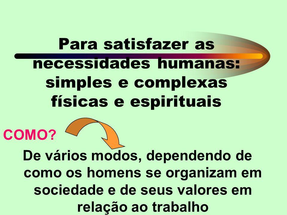 Para satisfazer as necessidades humanas: simples e complexas físicas e espirituais COMO.