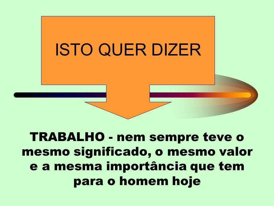 TRABALHO - nem sempre teve o mesmo significado, o mesmo valor e a mesma importância que tem para o homem hoje ISTO QUER DIZER