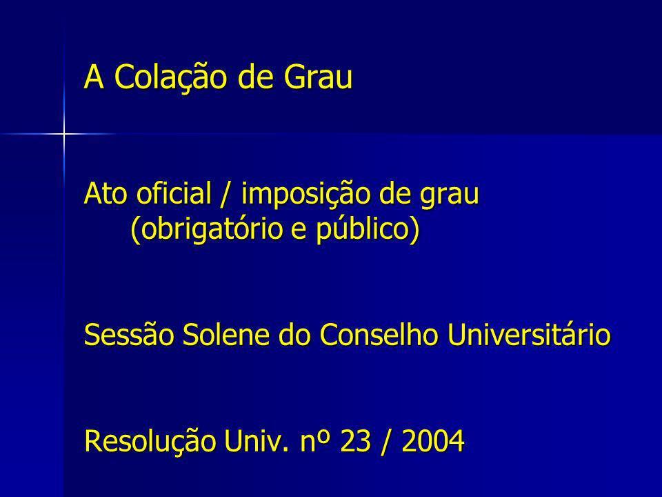 A Colação de Grau Ato oficial / imposição de grau (obrigatório e público) Sessão Solene do Conselho Universitário Resolução Univ. nº 23 / 2004
