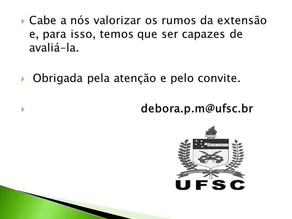 Cabe a nós valorizar os rumos da extensão e, para isso, temos que ser capazes de avaliá-la. Obrigada pela atenção e pelo convite. debora.p.m@ufsc.br
