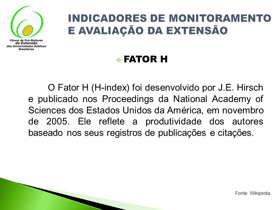 FATOR H O Fator H (H-index) foi desenvolvido por J.E. Hirsch e publicado nos Proceedings da National Academy of Sciences dos Estados Unidos da América
