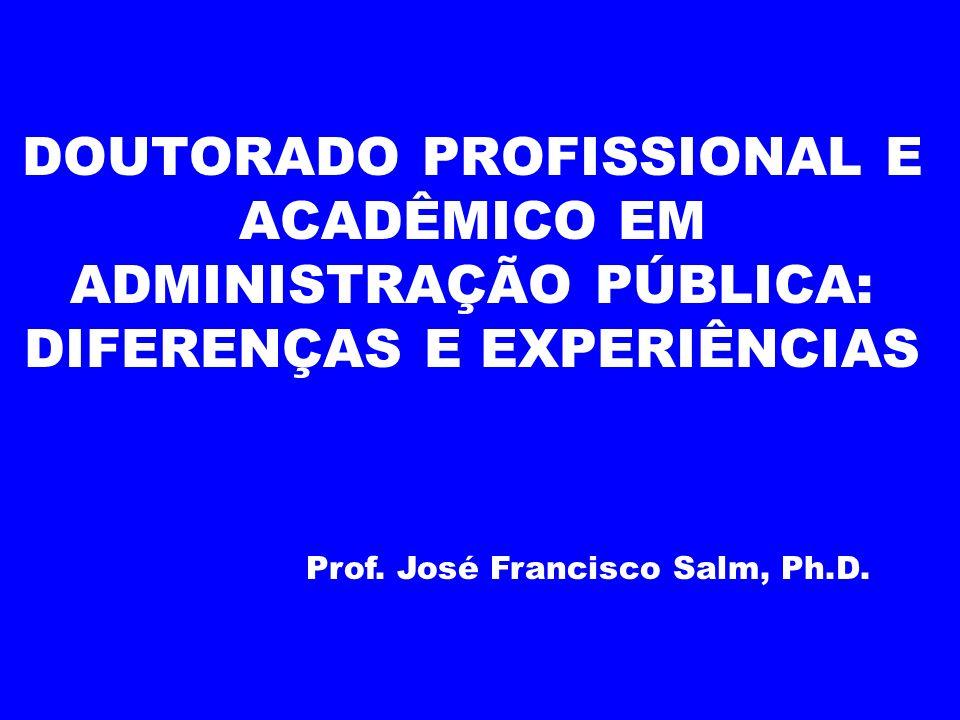 DOUTORADO PROFISSIONAL E ACADÊMICO EM ADMINISTRAÇÃO PÚBLICA: DIFERENÇAS E EXPERIÊNCIAS Prof. José Francisco Salm, Ph.D.