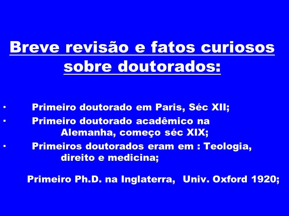Breve revisão e fatos curiosos sobre doutorados: · Primeiro doutorado em Paris, Séc XII; · Primeiro doutorado acadêmico na Alemanha, começo séc XIX; ·