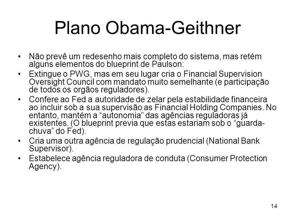 14 Plano Obama-Geithner Não prevê um redesenho mais completo do sistema, mas retém alguns elementos do blueprint de Paulson: Extingue o PWG, mas em seu lugar cria o Financial Supervision Oversight Council com mandato muito semelhante (e participação de todos os orgãos reguladores).