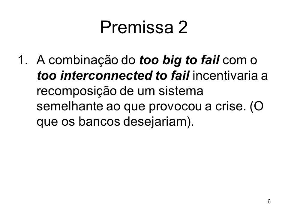 6 Premissa 2 1.A combinação do too big to fail com o too interconnected to fail incentivaria a recomposição de um sistema semelhante ao que provocou a crise.