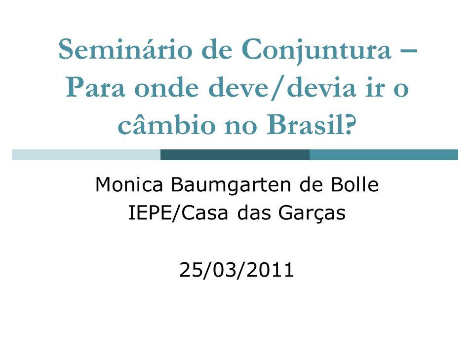 Seminário de Conjuntura – Para onde deve/devia ir o câmbio no Brasil? Monica Baumgarten de Bolle IEPE/Casa das Garças 25/03/2011