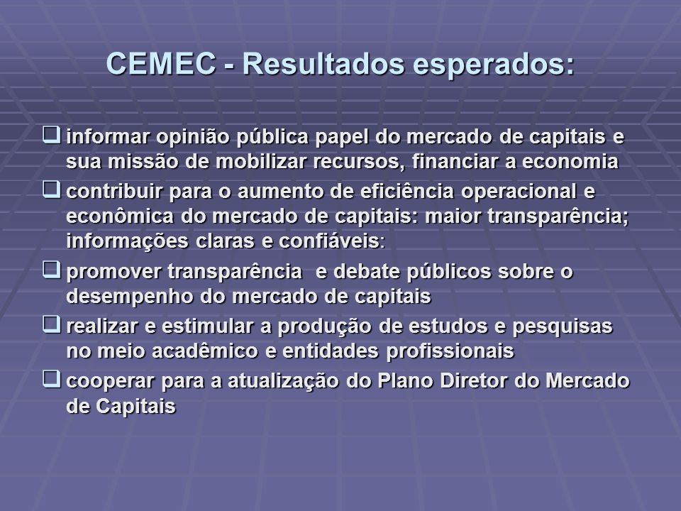 CEMEC - Resultados esperados: informar opinião pública papel do mercado de capitais e sua missão de mobilizar recursos, financiar a economia informar