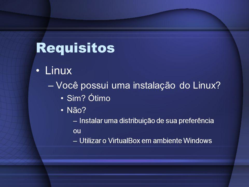 Requisitos Linux –Você possui uma instalação do Linux? Sim? Ótimo Não? –Instalar uma distribuição de sua preferência ou –Utilizar o VirtualBox em ambi