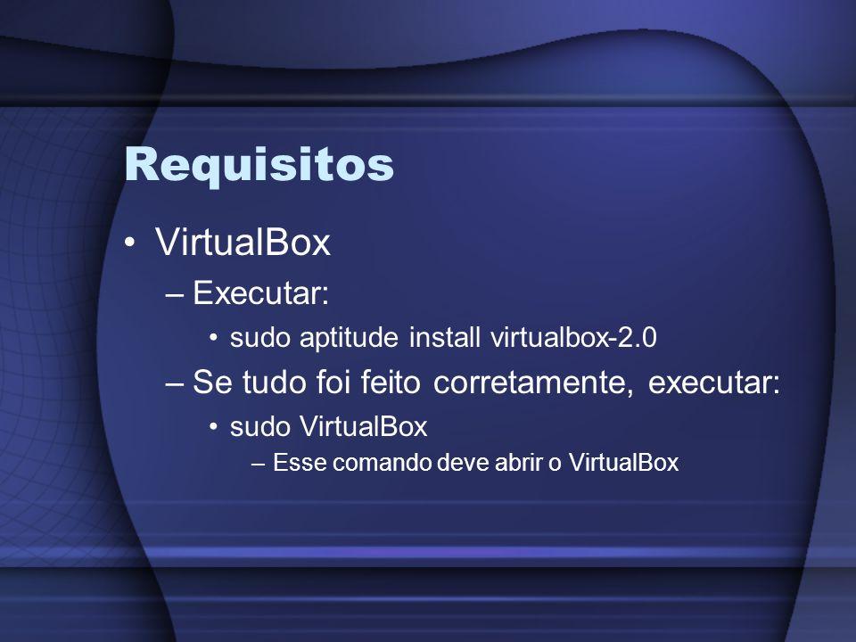 Requisitos VirtualBox –Executar: sudo aptitude install virtualbox-2.0 –Se tudo foi feito corretamente, executar: sudo VirtualBox –Esse comando deve ab
