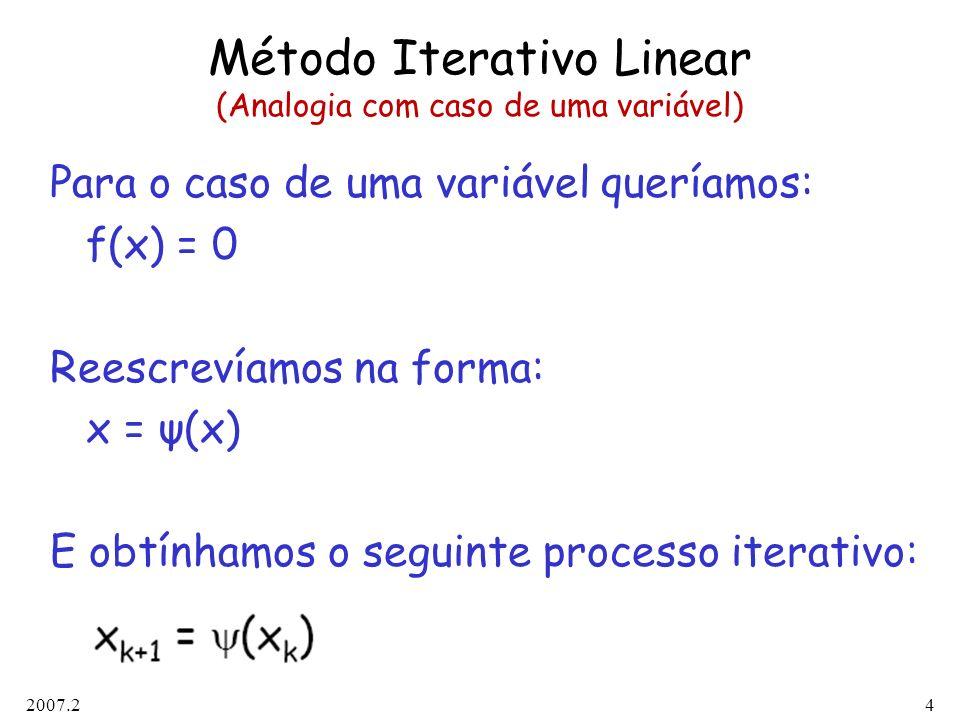 2007.24 Método Iterativo Linear (Analogia com caso de uma variável) Para o caso de uma variável queríamos: f(x) = 0 Reescrevíamos na forma: x = ψ(x) E