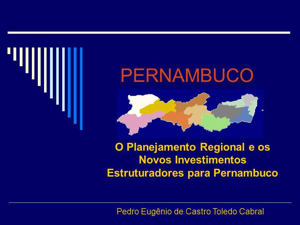 PERNAMBUCO O Planejamento Regional e os Novos Investimentos Estruturadores para Pernambuco Pedro Eugênio de Castro Toledo Cabral