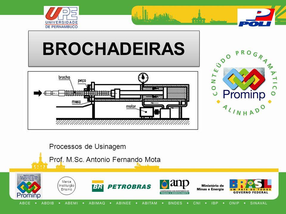 Marca Instituição Ensino Processos de Usinagem Prof. M.Sc. Antonio Fernando Mota BROCHADEIRAS
