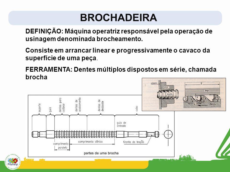 BROCHADEIRA DEFINIÇÃO: Máquina operatriz responsável pela operação de usinagem denominada brocheamento. Consiste em arrancar linear e progressivamente