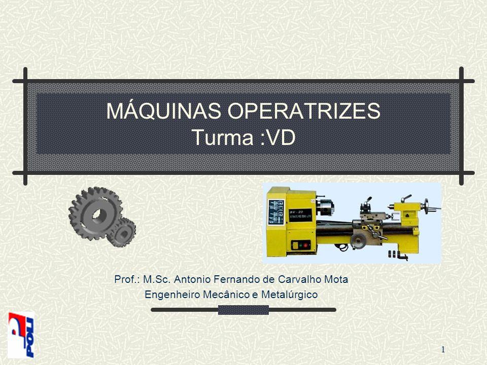 MÁQUINAS OPERATRIZES Turma :VD Prof.: M.Sc. Antonio Fernando de Carvalho Mota Engenheiro Mecânico e Metalúrgico 1
