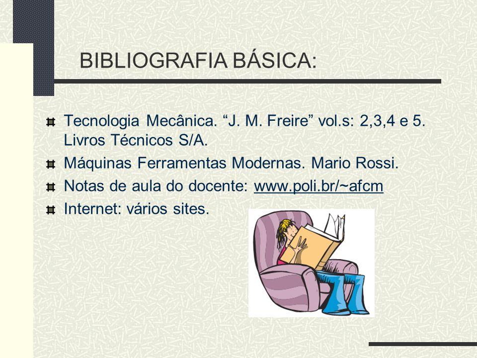 BIBLIOGRAFIA BÁSICA: Tecnologia Mecânica. J. M. Freire vol.s: 2,3,4 e 5. Livros Técnicos S/A. Máquinas Ferramentas Modernas. Mario Rossi. Notas de aul