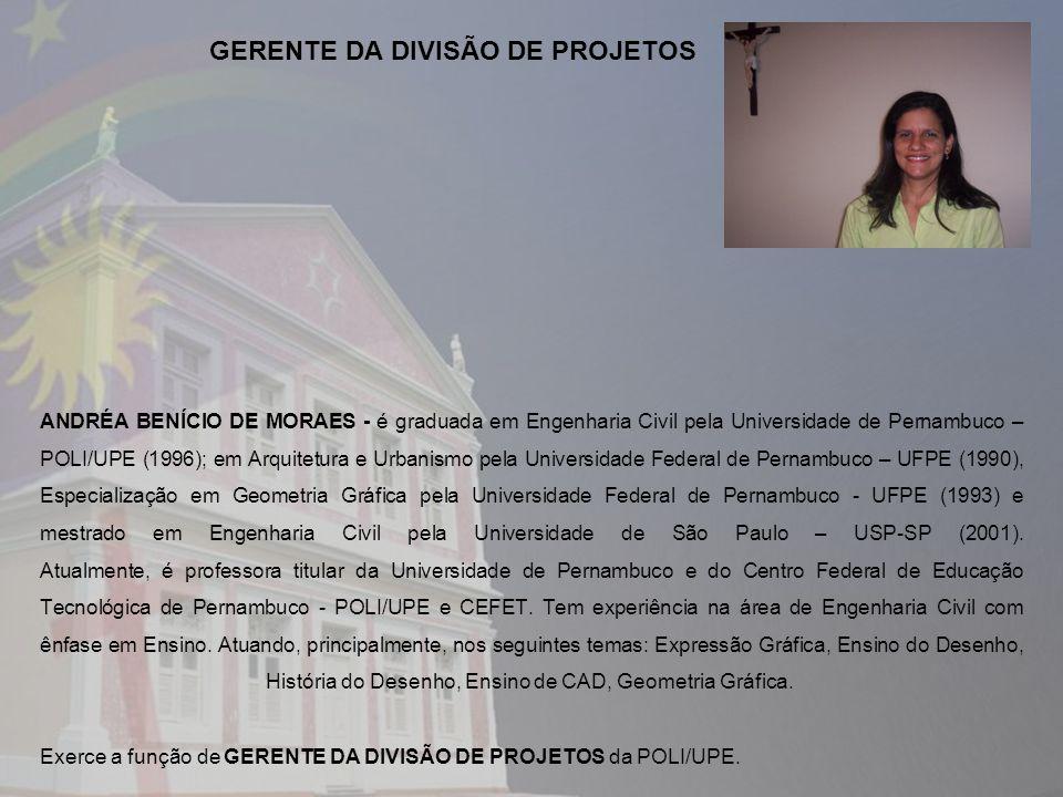 ANDRÉA BENÍCIO DE MORAES - é graduada em Engenharia Civil pela Universidade de Pernambuco – POLI/UPE (1996); em Arquitetura e Urbanismo pela Universidade Federal de Pernambuco – UFPE (1990), Especialização em Geometria Gráfica pela Universidade Federal de Pernambuco - UFPE (1993) e mestrado em Engenharia Civil pela Universidade de São Paulo – USP-SP (2001).