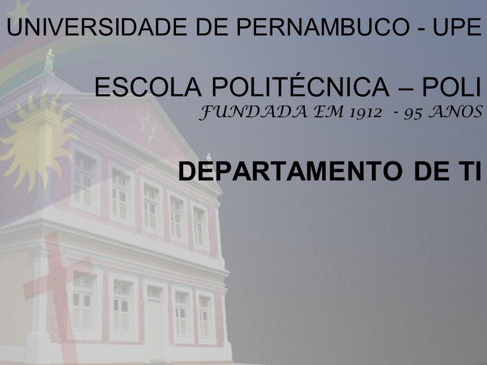 UNIVERSIDADE DE PERNAMBUCO - UPE ESCOLA POLITÉCNICA – POLI FUNDADA EM 1912 - 95 ANOS DEPARTAMENTO DE TI