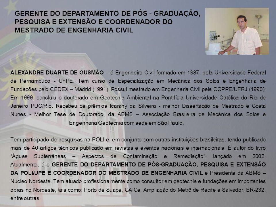 ALEXANDRE DUARTE DE GUSMÃO – é Engenheiro Civil formado em 1987, pela Universidade Federal de Pernambuco - UFPE. Tem curso de Especialização em Mecâni