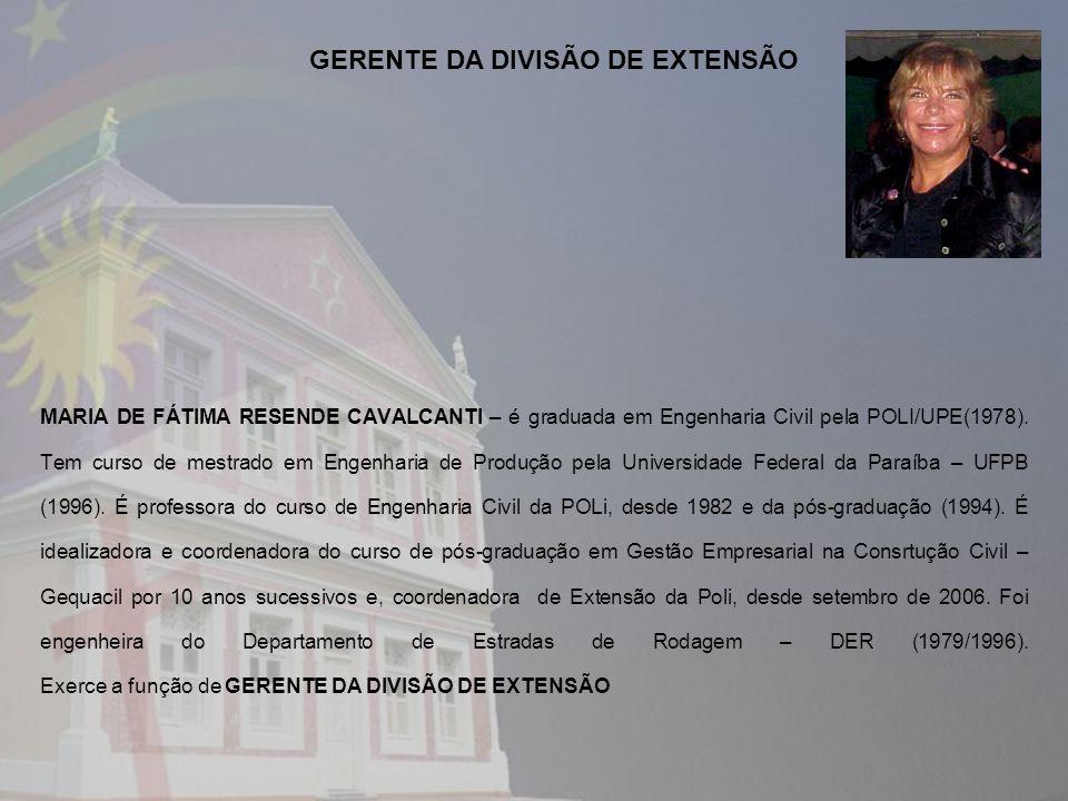 MARIA DE FÁTIMA RESENDE CAVALCANTI – é graduada em Engenharia Civil pela POLI/UPE(1978). Tem curso de mestrado em Engenharia de Produção pela Universi
