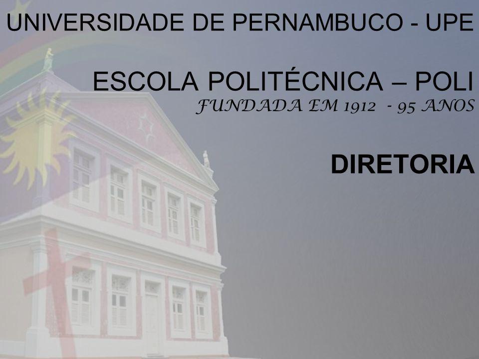 UNIVERSIDADE DE PERNAMBUCO - UPE ESCOLA POLITÉCNICA – POLI FUNDADA EM 1912 - 95 ANOS DIRETORIA