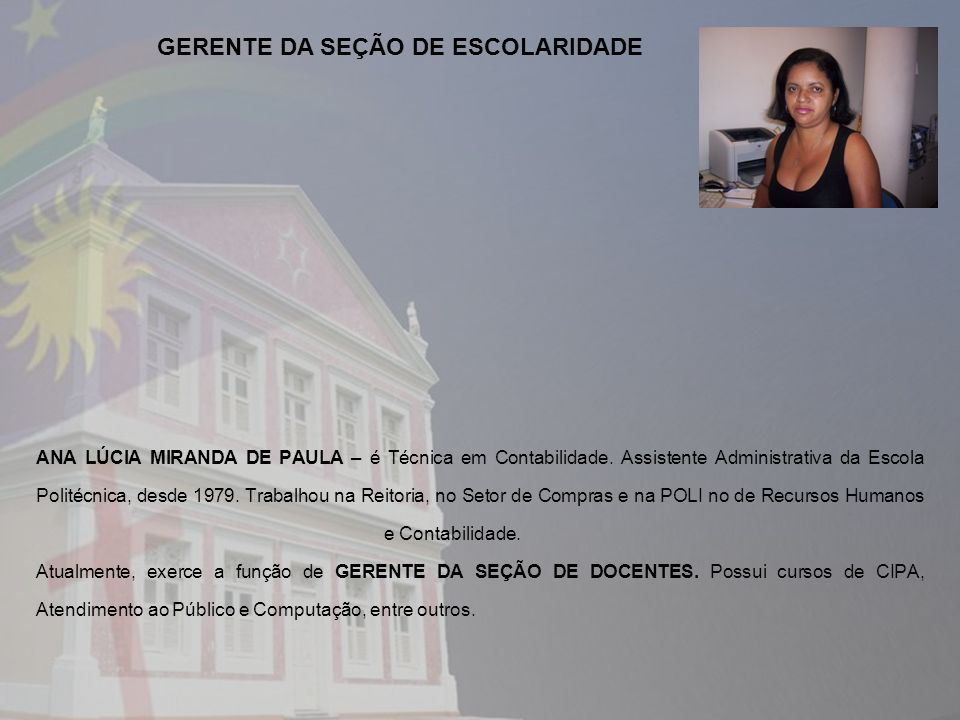 ANA LÚCIA MIRANDA DE PAULA – é Técnica em Contabilidade. Assistente Administrativa da Escola Politécnica, desde 1979. Trabalhou na Reitoria, no Setor