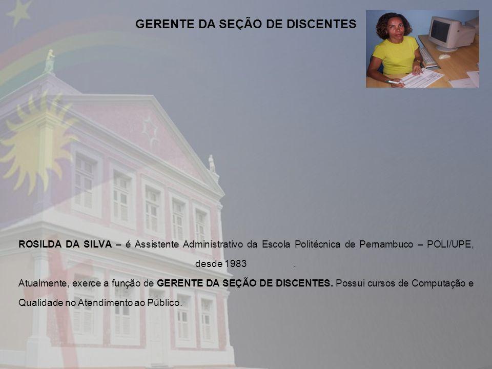 ROSILDA DA SILVA – é Assistente Administrativo da Escola Politécnica de Pernambuco – POLI/UPE, desde 1983. Atualmente, exerce a função de GERENTE DA S