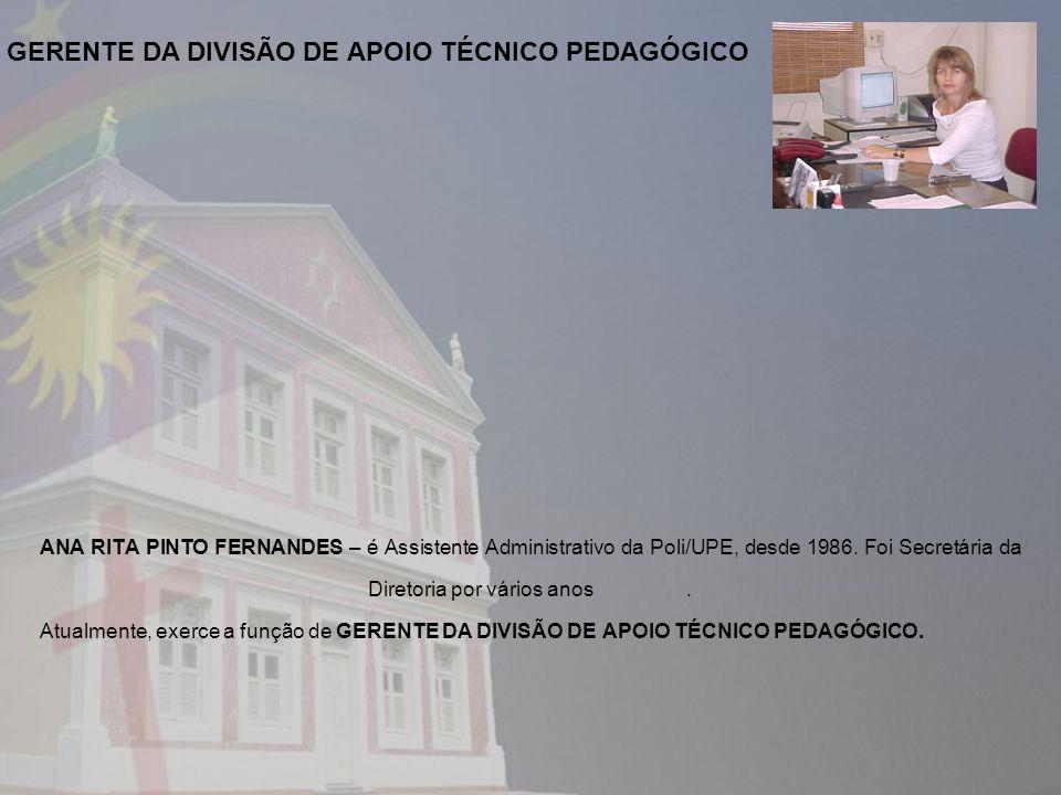 ANA RITA PINTO FERNANDES – é Assistente Administrativo da Poli/UPE, desde 1986. Foi Secretária da Diretoria por vários anos. Atualmente, exerce a funç