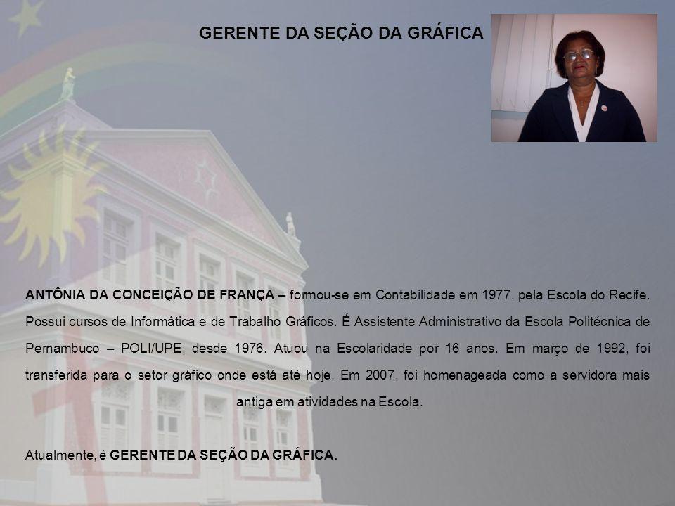 ANTÔNIA DA CONCEIÇÃO DE FRANÇA – formou-se em Contabilidade em 1977, pela Escola do Recife. Possui cursos de Informática e de Trabalho Gráficos. É Ass