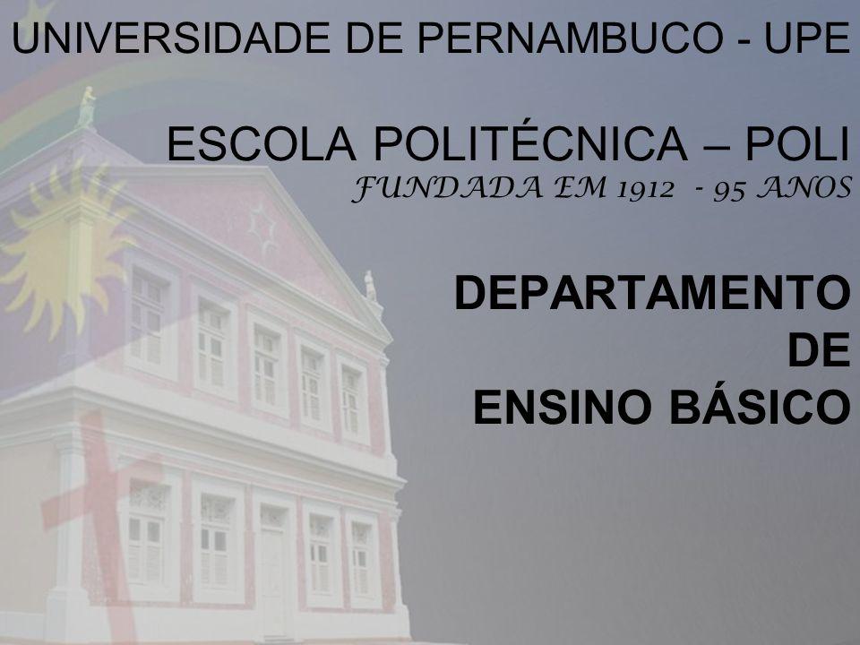 UNIVERSIDADE DE PERNAMBUCO - UPE ESCOLA POLITÉCNICA – POLI FUNDADA EM 1912 - 95 ANOS DEPARTAMENTO DE ENSINO BÁSICO