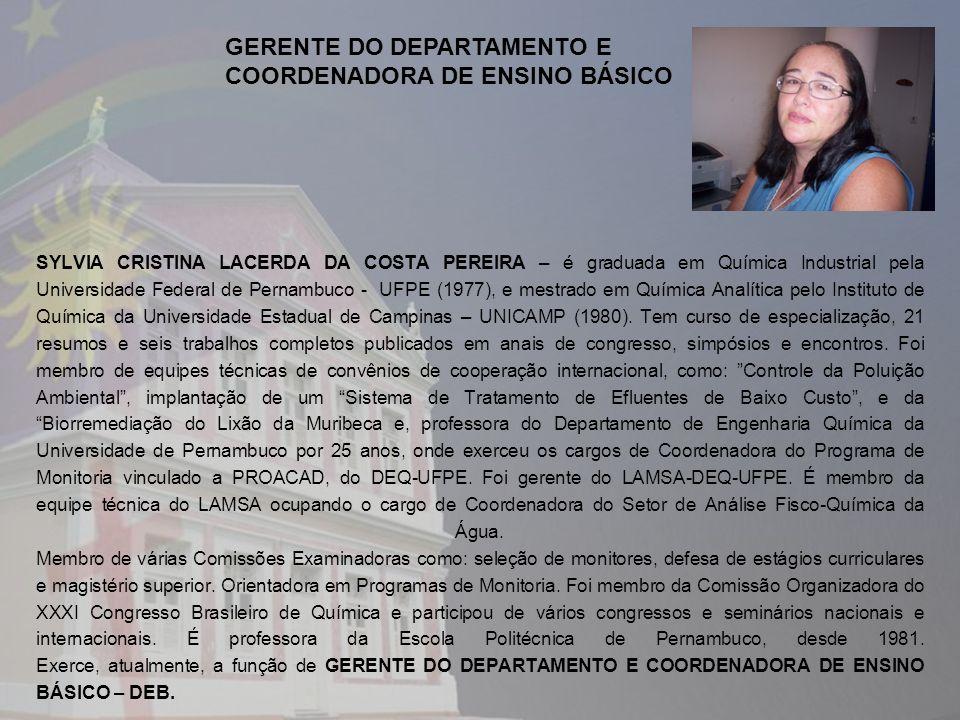 SYLVIA CRISTINA LACERDA DA COSTA PEREIRA – é graduada em Química Industrial pela Universidade Federal de Pernambuco - UFPE (1977), e mestrado em Química Analítica pelo Instituto de Química da Universidade Estadual de Campinas – UNICAMP (1980).