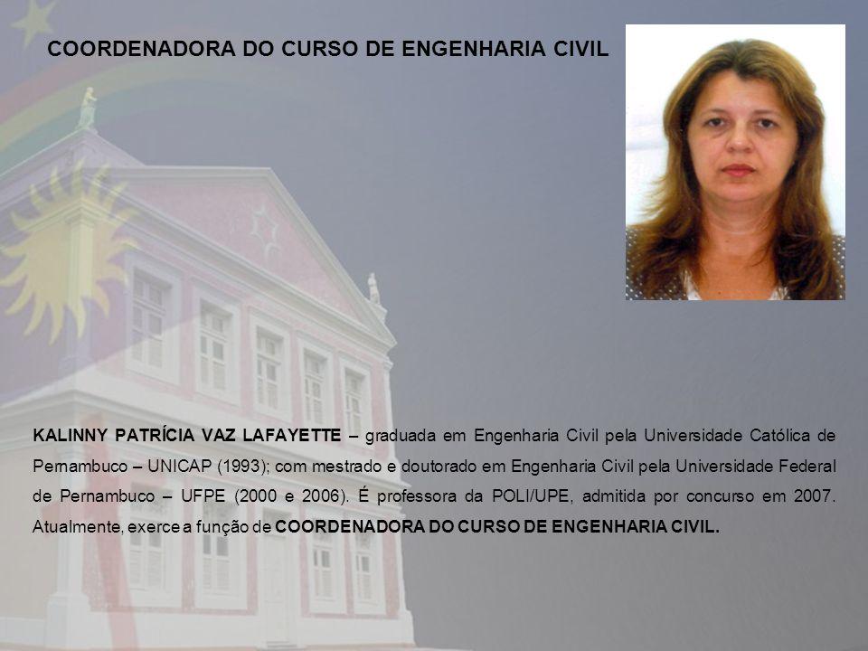 KALINNY PATRÍCIA VAZ LAFAYETTE – graduada em Engenharia Civil pela Universidade Católica de Pernambuco – UNICAP (1993); com mestrado e doutorado em Engenharia Civil pela Universidade Federal de Pernambuco – UFPE (2000 e 2006).