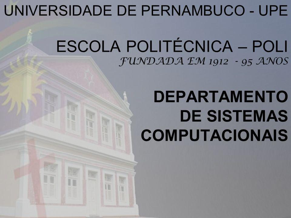 UNIVERSIDADE DE PERNAMBUCO - UPE ESCOLA POLITÉCNICA – POLI FUNDADA EM 1912 - 95 ANOS DEPARTAMENTO DE SISTEMAS COMPUTACIONAIS