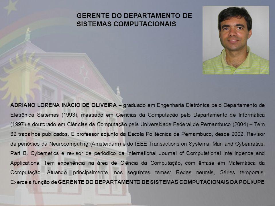 ADRIANO LORENA INÁCIO DE OLIVEIRA – graduado em Engenharia Eletrônica pelo Departamento de Eletrônica Sistemas (1993), mestrado em Ciências da Computação pelo Departamento de Informática (1997) e doutorado em Ciências da Computação pela Universidade Federal de Pernambuco (2004) – Tem 32 trabalhos publicados.