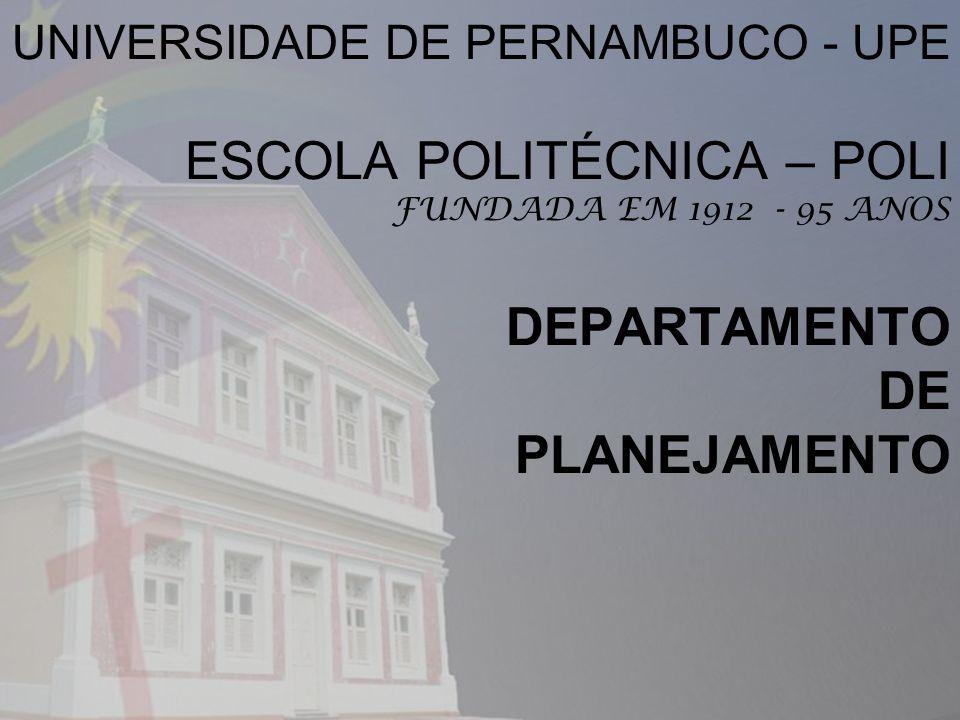 UNIVERSIDADE DE PERNAMBUCO - UPE ESCOLA POLITÉCNICA – POLI FUNDADA EM 1912 - 95 ANOS DEPARTAMENTO DE PLANEJAMENTO