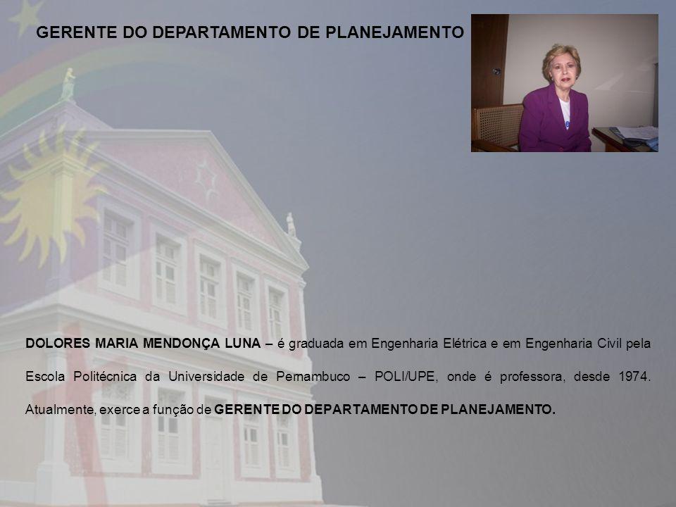 DOLORES MARIA MENDONÇA LUNA – é graduada em Engenharia Elétrica e em Engenharia Civil pela Escola Politécnica da Universidade de Pernambuco – POLI/UPE, onde é professora, desde 1974.