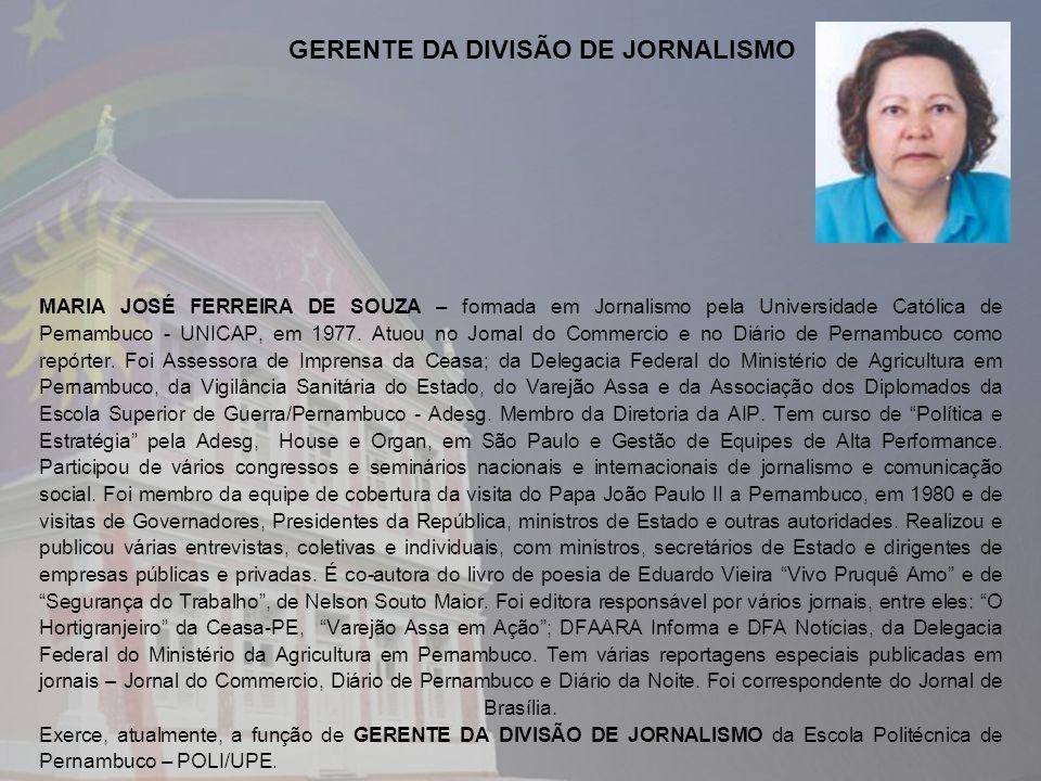 MARIA JOSÉ FERREIRA DE SOUZA – formada em Jornalismo pela Universidade Católica de Pernambuco - UNICAP, em 1977. Atuou no Jornal do Commercio e no Diá