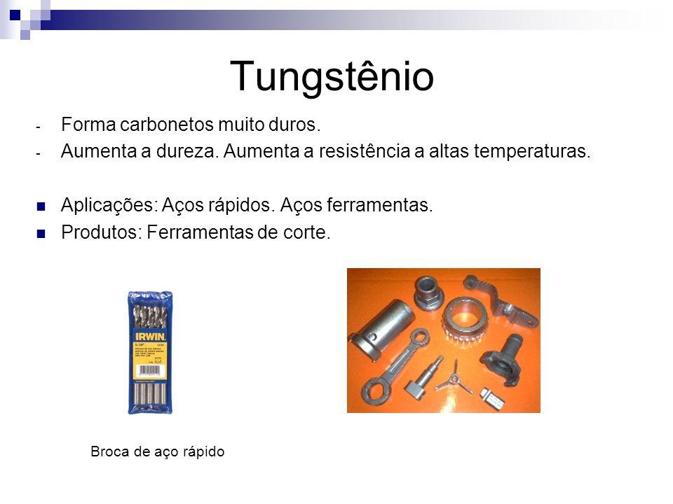 Tungstênio - Forma carbonetos muito duros. - Aumenta a dureza. Aumenta a resistência a altas temperaturas. Aplicações: Aços rápidos. Aços ferramentas.
