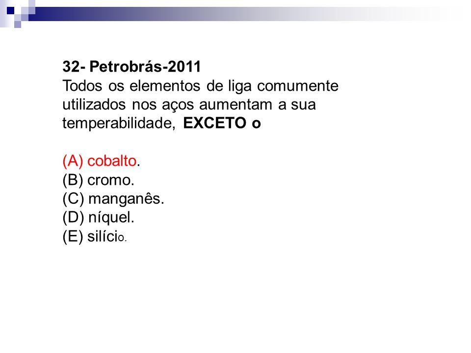 32- Petrobrás-2011 Todos os elementos de liga comumente utilizados nos aços aumentam a sua temperabilidade, EXCETO o (A) cobalto. (B) cromo. (C) manga