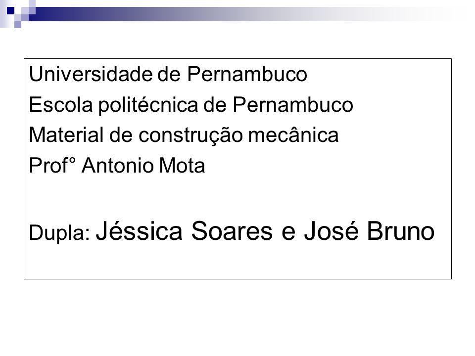 Universidade de Pernambuco Escola politécnica de Pernambuco Material de construção mecânica Prof° Antonio Mota Dupla: Jéssica Soares e José Bruno