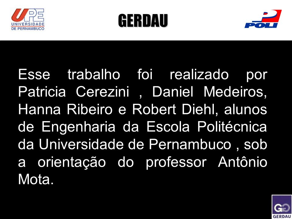 GERDAU Esse trabalho foi realizado por Patricia Cerezini, Daniel Medeiros, Hanna Ribeiro e Robert Diehl, alunos de Engenharia da Escola Politécnica da