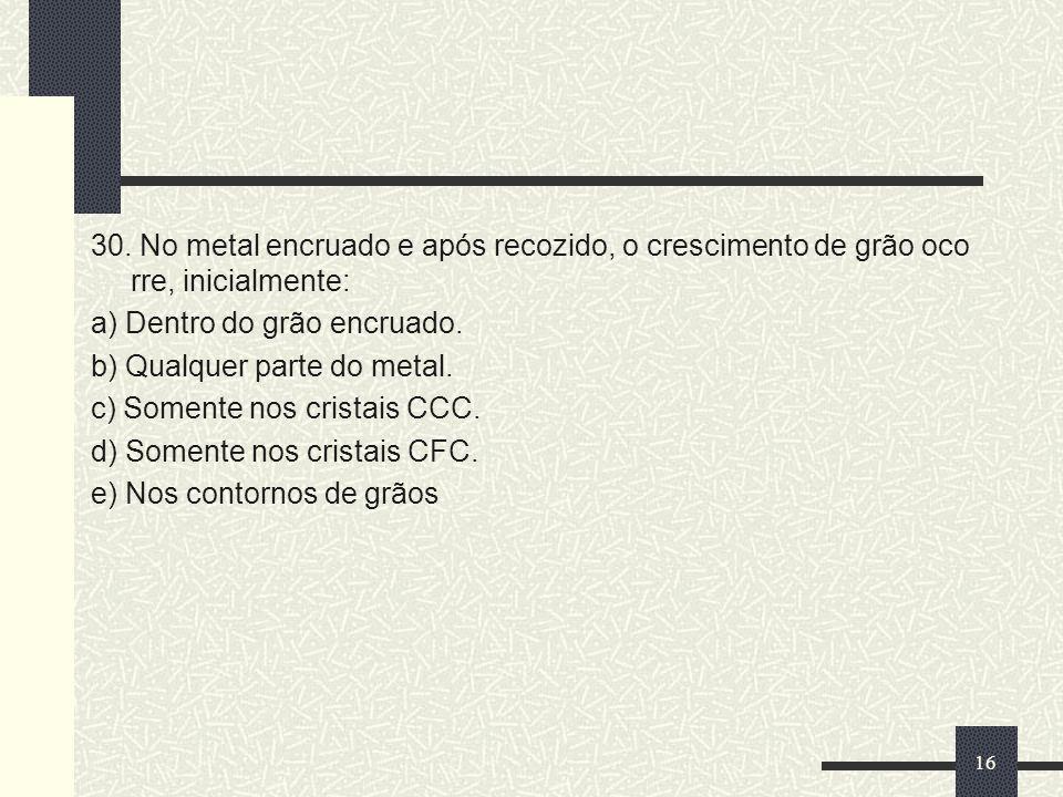 30. No metal encruado e após recozido, o crescimento de grão oco rre, inicialmente: a) Dentro do grão encruado. b) Qualquer parte do metal. c) Somente