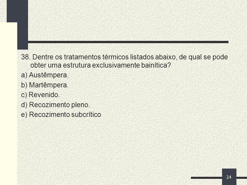 38. Dentre os tratamentos térmicos listados abaixo, de qual se pode obter uma estrutura exclusivamente bainítica? a) Austêmpera. b) Martêmpera. c) Rev