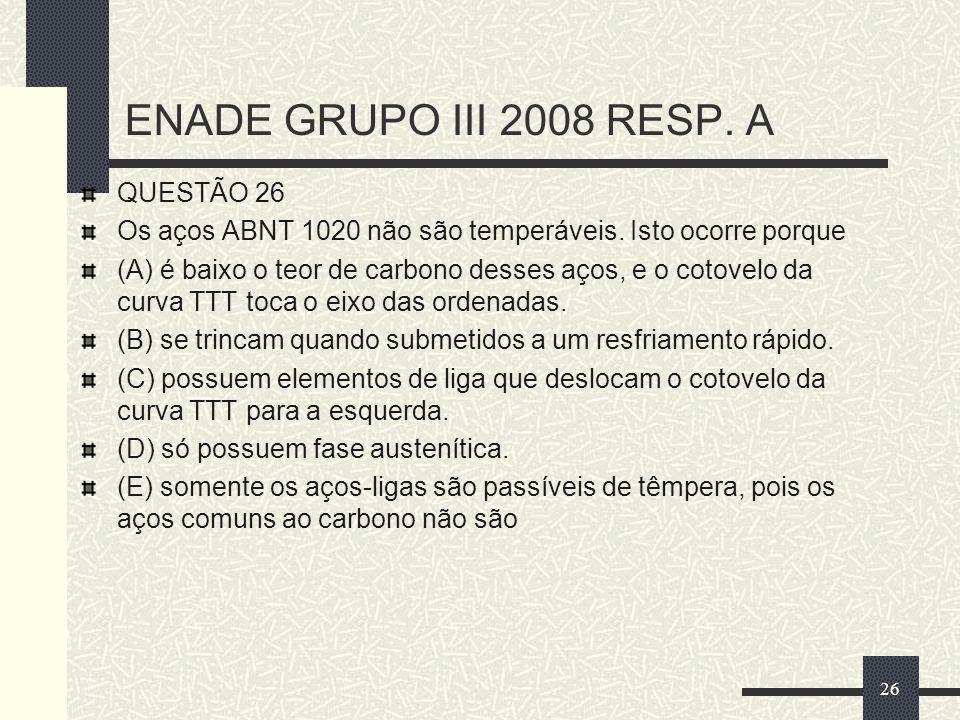 ENADE GRUPO III 2008 RESP. A QUESTÃO 26 Os aços ABNT 1020 não são temperáveis. Isto ocorre porque (A) é baixo o teor de carbono desses aços, e o cotov