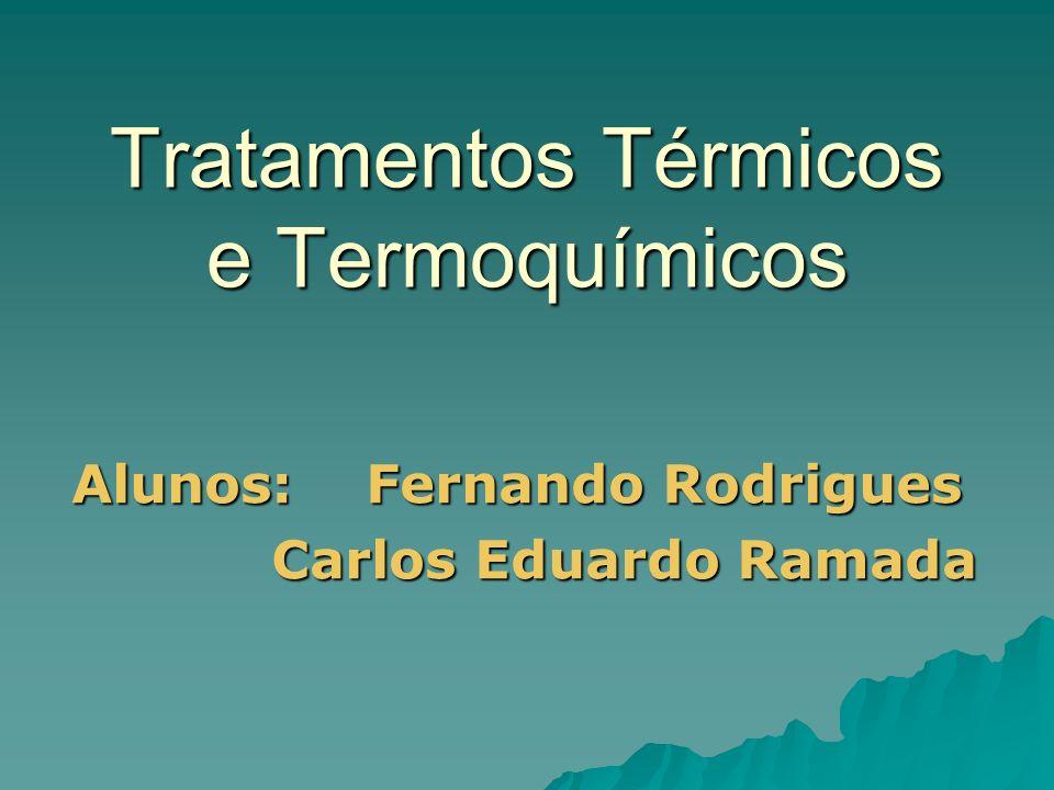 Tratamentos Térmicos e Termoquímicos Alunos: Fernando Rodrigues Carlos Eduardo Ramada