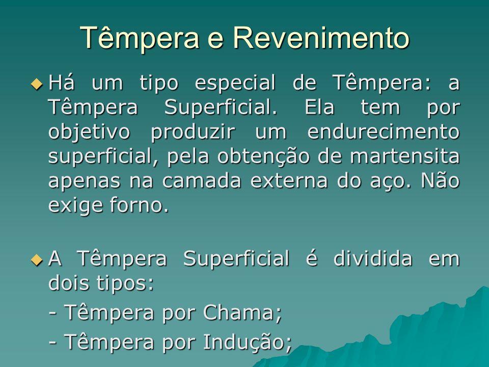 Têmpera e Revenimento Há um tipo especial de Têmpera: a Têmpera Superficial. Ela tem por objetivo produzir um endurecimento superficial, pela obtenção