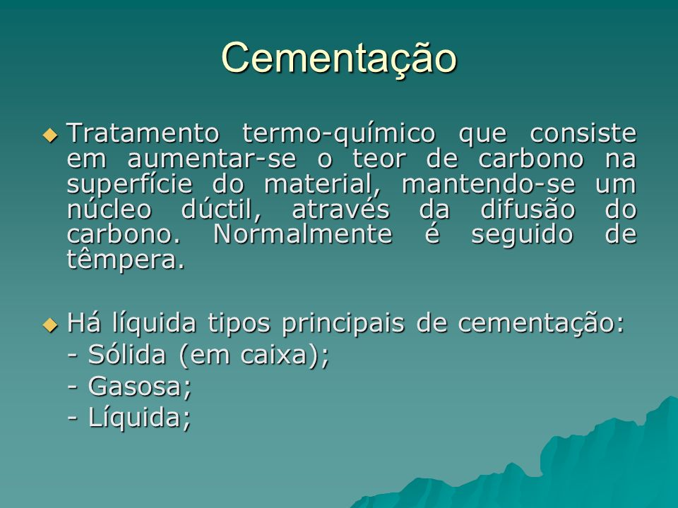 Cementação Tratamento termo-químico que consiste em aumentar-se o teor de carbono na superfície do material, mantendo-se um núcleo dúctil, através da