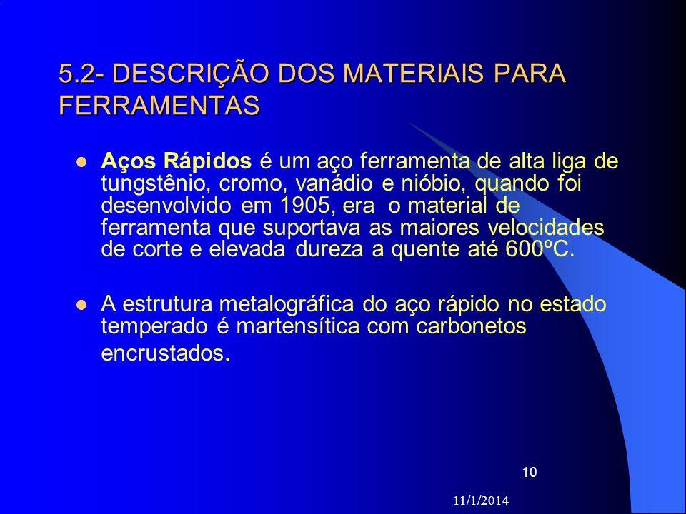 11/1/2014 10 5.2- DESCRIÇÃO DOS MATERIAIS PARA FERRAMENTAS Aços Rápidos é um aço ferramenta de alta liga de tungstênio, cromo, vanádio e nióbio, quand