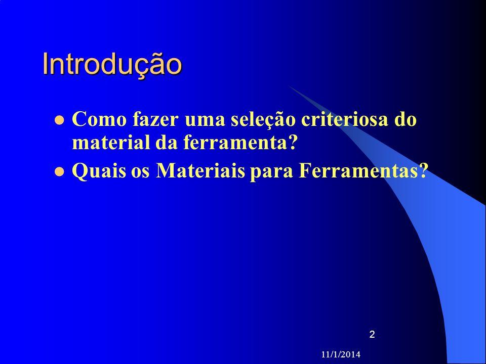 11/1/2014 3 Para a seleção criteriosa do material da ferramenta, os seguintes fatores devem ser ponderados: Material a ser usinado a dureza e o tipo de cavaco Processo de usinagem ferramentas rotativas de pequeno diâmetro que ainda utilizam materiais mais antigos (como o aço rápido) Condição da máquina operatriz potência, gama de velocidades e estado de conservação; Forma e dimensão da ferramenta ferramenta não padronizada Custo do material da ferramenta a relação custo/benefício;
